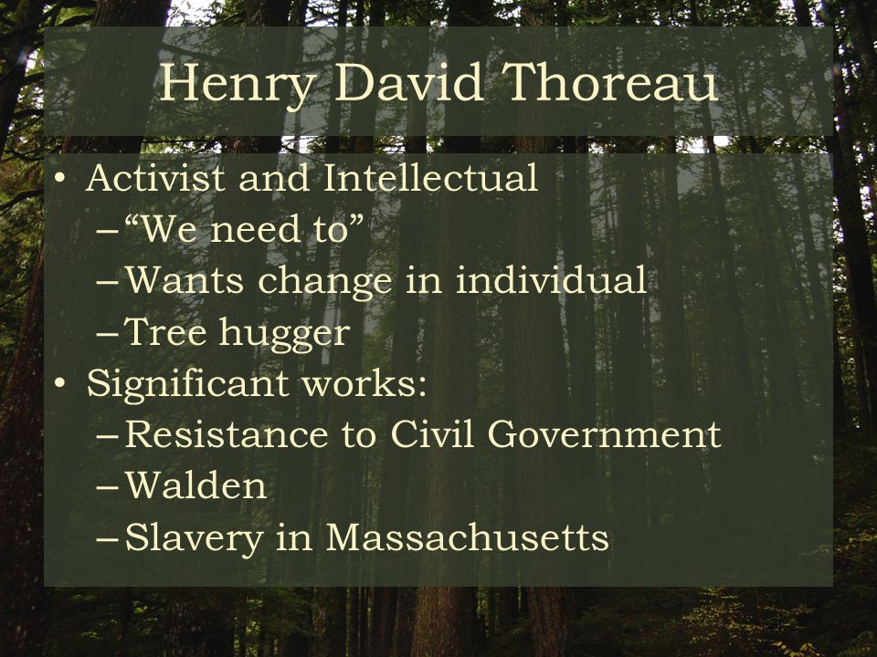 Henry David Thoreau Activist and Intellectual – We need to – Wants change in individual – Tree hugger Significant works: – Resistance to Civil Government – Walden – Slavery in Massachusetts