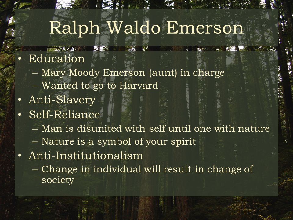Ralph Waldo Emerson Education – Mary Moody Emerson (aunt) in charge – Wanted to go to Harvard Anti-Slavery Self-Reliance – Man is disunited with self until one with nature – Nature is a symbol of your spirit Anti-Institutionalism – Change in individual will result in change of society