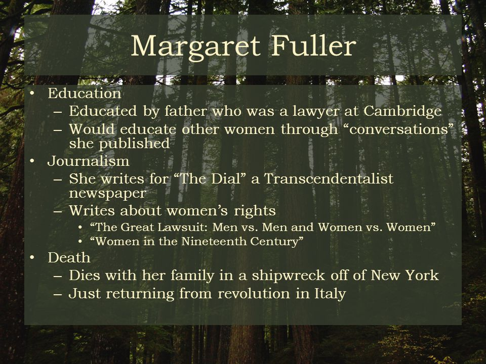 Margaret Fuller Education – Educated by father who was a lawyer at Cambridge – Would educate other women through conversations she published Journalism – She writes for The Dial a Transcendentalist newspaper – Writes about women's rights The Great Lawsuit: Men vs.