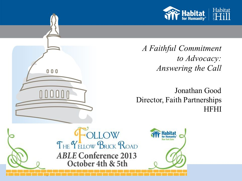 habitat.org/takeaction Resources A Citizen's Guide to Advocacy, World Vision US (2006) Advocacy Affiliate Operations Manual, HFHI (2011) Creating a Habitat for Humanity, Jonathan Reckford, Fortress (2007) Doing Justice: Bible Studies on Advocacy, World Vision International (2007) Good News About Injustice, Gary Haugen, IVP (1999) Interfaith: An Advocacy Toolkit, HFHI (2011) Kingdom Building for the 21 st Century, HFHI (2006) The State of Advocacy: Board of Directors FY2011 Report, HFHI Government Relations and Advocacy (2011)