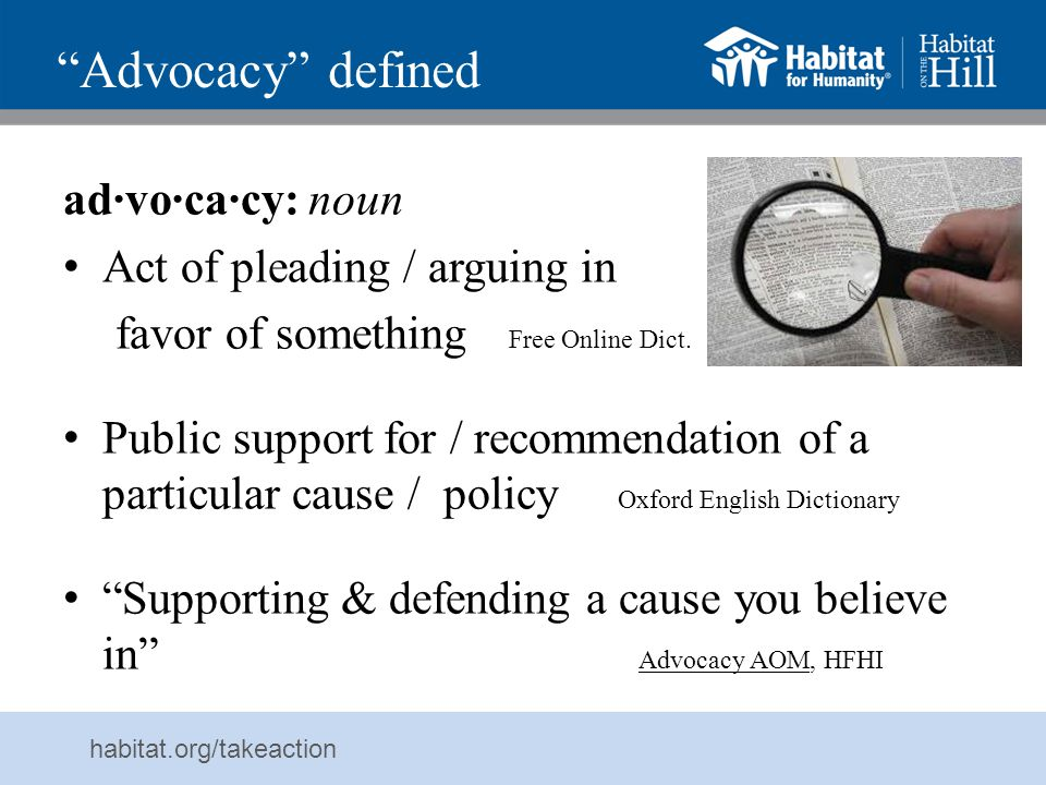 habitat.org/takeaction Advocate defined ad·vo·cate: noun (1) Person who publicly supports / recommends particular cause / policy (2) Person who pleads a case on someone else's behalf ( Oxford English Dict) Derived from Latin: someone called to one's aid Often refers to paid legal representative Also refers to someone who argues for a cause / course of action Advocates: – support & argue for rights of those in need or who suffer from injustice – provide them skills & opportunities to speak on their own behalf – work for justice by raising awareness of or changing unjust situations & policies Advocacy AOM, HFHI