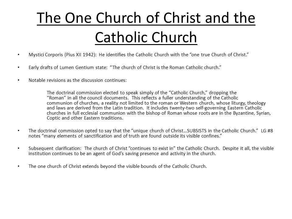 The One Church of Christ and the Catholic Church Mystici Corporis (Pius XII 1942): He identifies the Catholic Church with the one true Church of Christ. Early drafts of Lumen Gentium state: The church of Christ is the Roman Catholic church. Notable revisions as the discussion continues: The doctrinal commission elected to speak simply of the Catholic Church, dropping the Roman in all the council documents.