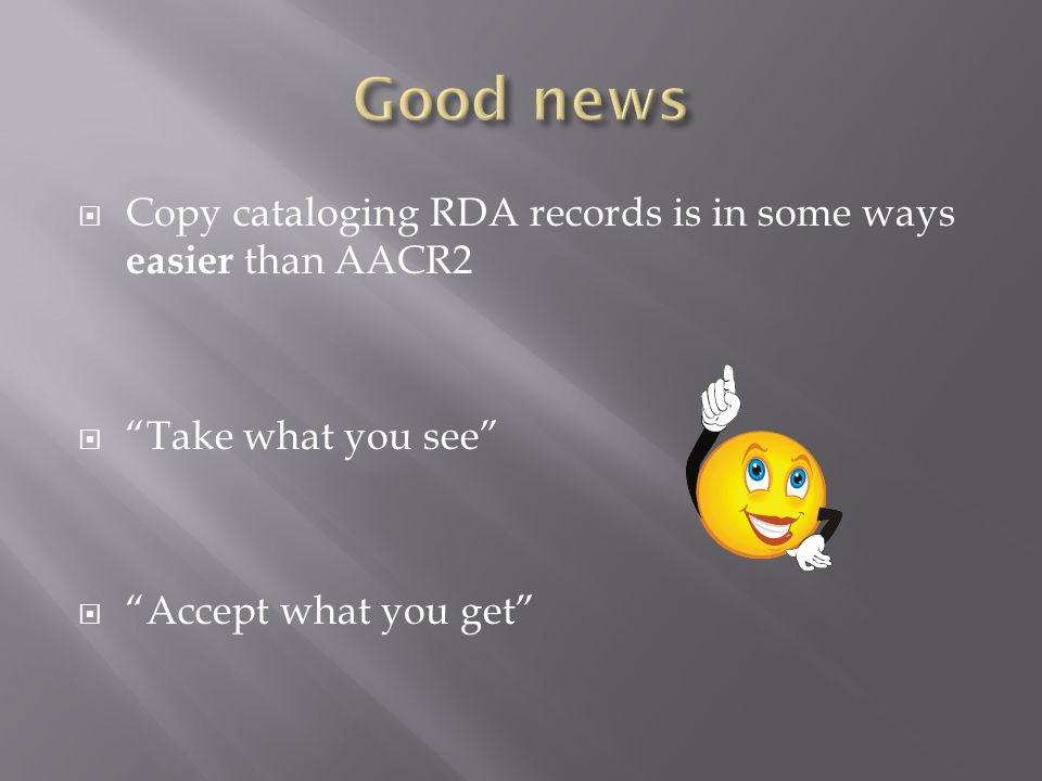  Copy cataloging RDA records is in some ways easier than AACR2  Take what you see  Accept what you get