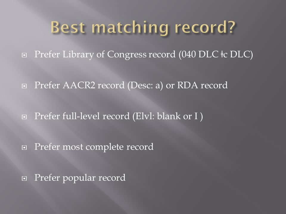  Prefer Library of Congress record (040 DLC ǂ c DLC)  Prefer AACR2 record (Desc: a) or RDA record  Prefer full-level record (Elvl: blank or I )  Prefer most complete record  Prefer popular record