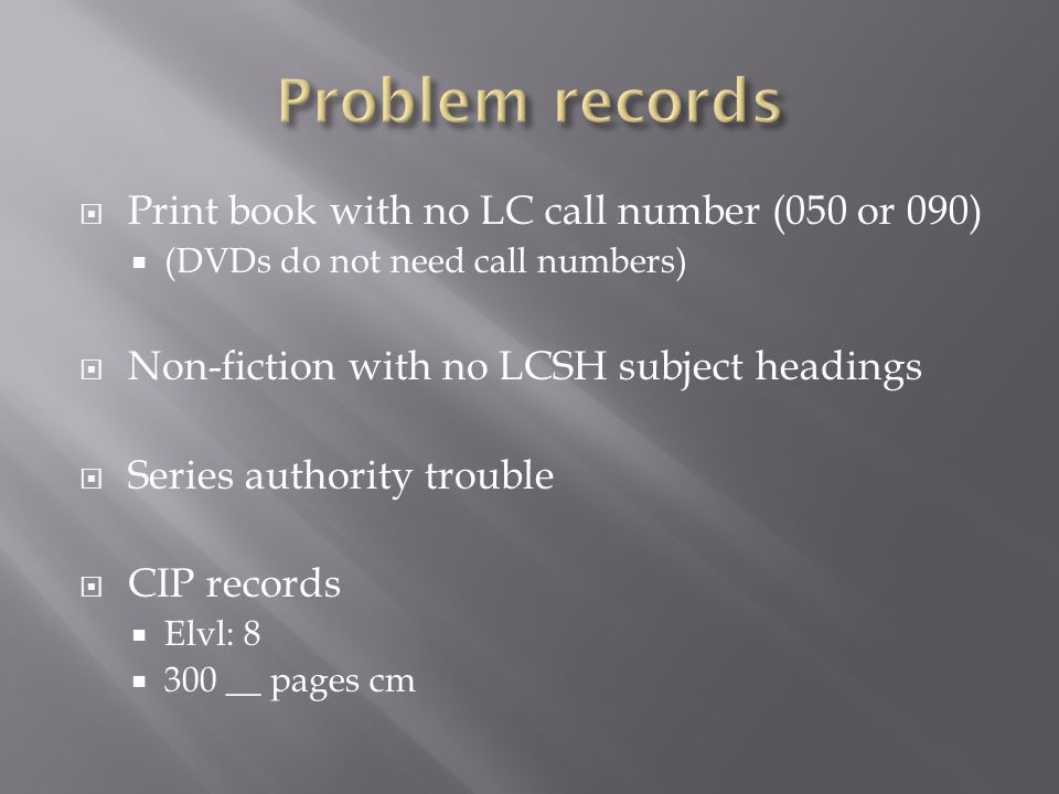 Print book with no LC call number (050 or 090)  (DVDs do not need call numbers)  Non-fiction with no LCSH subject headings  Series authority trouble  CIP records  Elvl: 8  300 __ pages cm