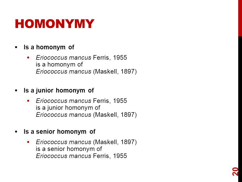 HOMONYMY  Is a homonym of  Eriococcus mancus Ferris, 1955 is a homonym of Eriococcus mancus (Maskell, 1897)  Is a junior homonym of  Eriococcus ma