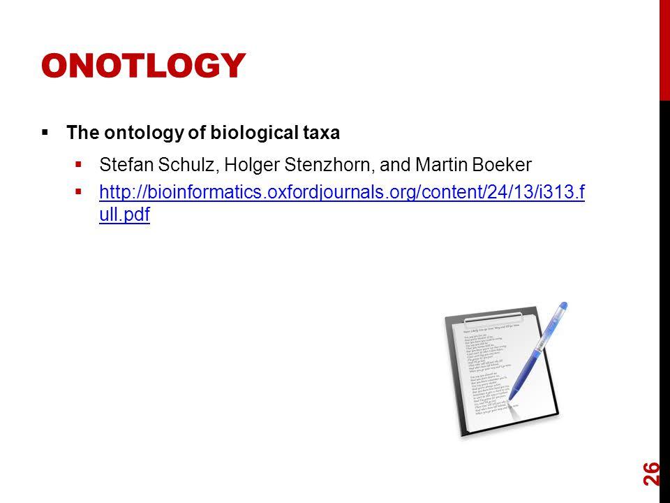 ONOTLOGY  The ontology of biological taxa  Stefan Schulz, Holger Stenzhorn, and Martin Boeker  http://bioinformatics.oxfordjournals.org/content/24/13/i313.f ull.pdf http://bioinformatics.oxfordjournals.org/content/24/13/i313.f ull.pdf 26