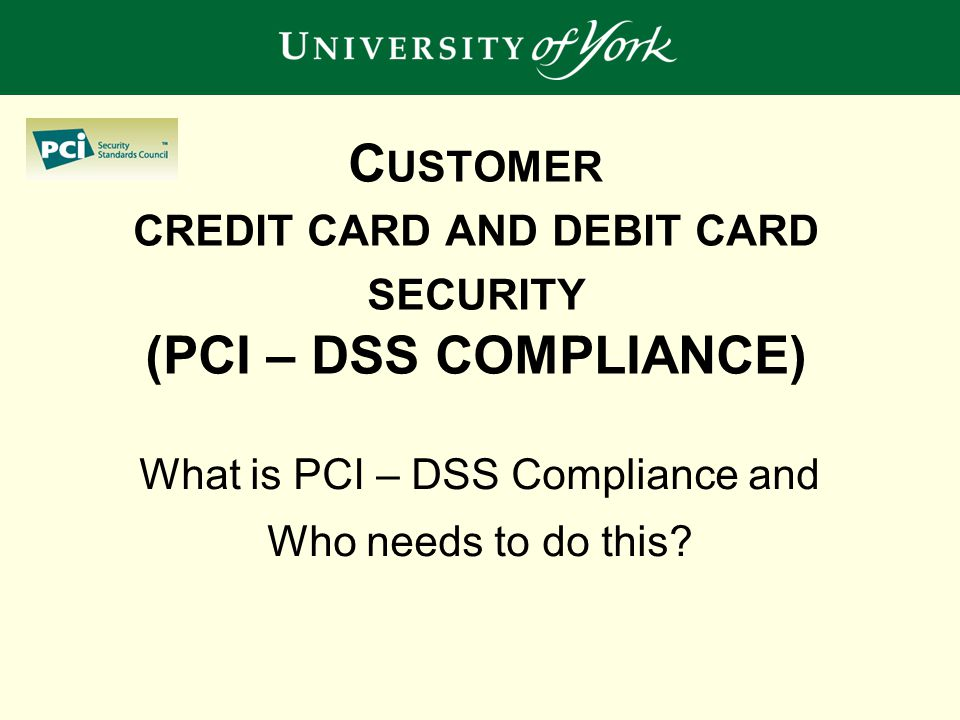C USTOMER CREDIT CARD AND DEBIT CARD SECURITY (PCI – DSS COMPLIANCE) What is PCI – DSS Compliance and Who needs to do this