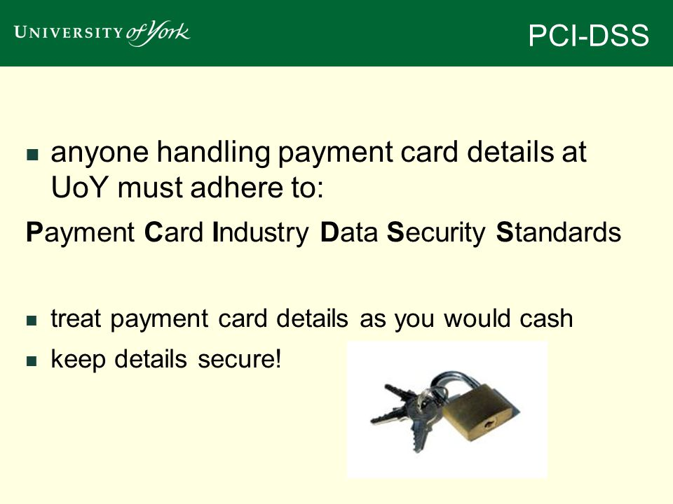PCI-DSS anyone handling payment card details at UoY must adhere to: Payment Card Industry Data Security Standards treat payment card details as you would cash keep details secure!