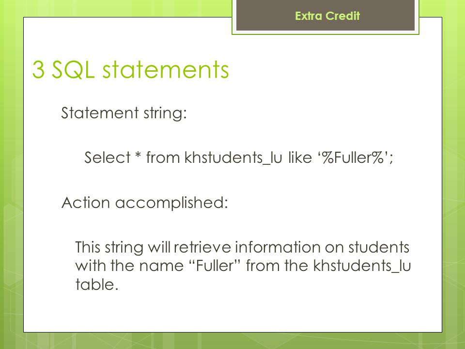 3 SQL statements Statement string: Select * from khstudents_lu like '%Fuller%'; Action accomplished: This string will retrieve information on students with the name Fuller from the khstudents_lu table.