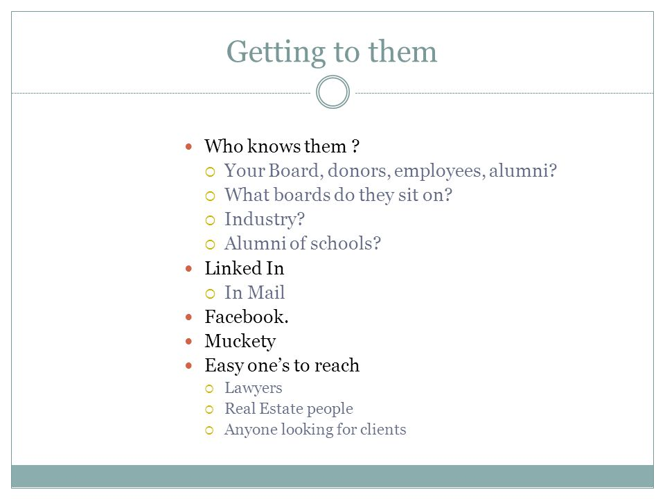 Getting to them Who knows them . Your Board, donors, employees, alumni.