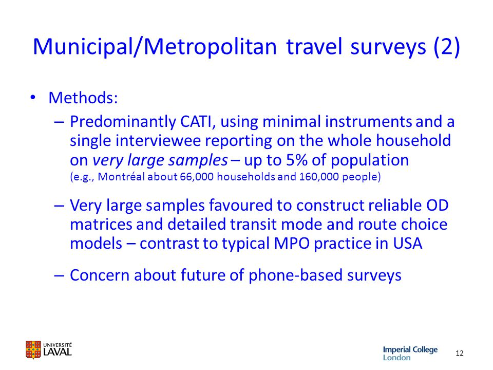 Municipal/Metropolitan travel surveys (2) Methods: – Predominantly CATI, using minimal instruments and a single interviewee reporting on the whole household on very large samples – up to 5% of population (e.g., Montréal about 66,000 households and 160,000 people) – Very large samples favoured to construct reliable OD matrices and detailed transit mode and route choice models – contrast to typical MPO practice in USA – Concern about future of phone-based surveys 12
