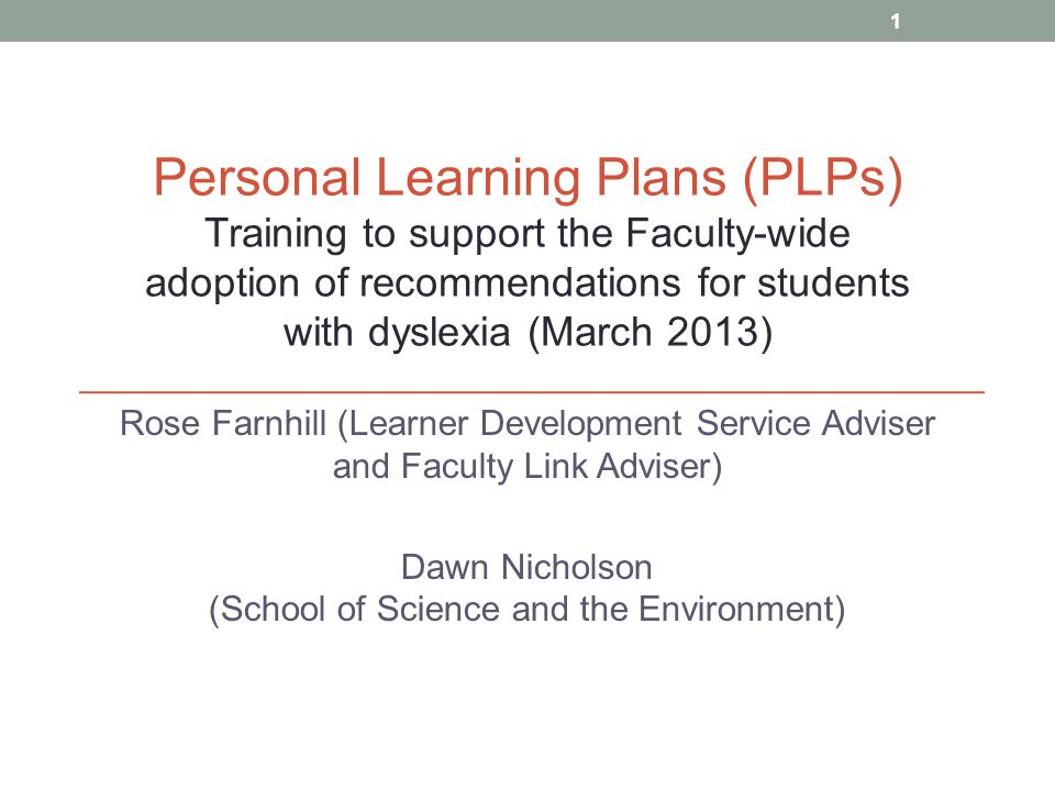 Rose Farnhill (Learner Development Service Adviser and Faculty Link Adviser) Dawn Nicholson (School of Science and the Environment) Personal Learning Plans (PLPs) Training to support the Faculty-wide adoption of recommendations for students with dyslexia (March 2013) 1
