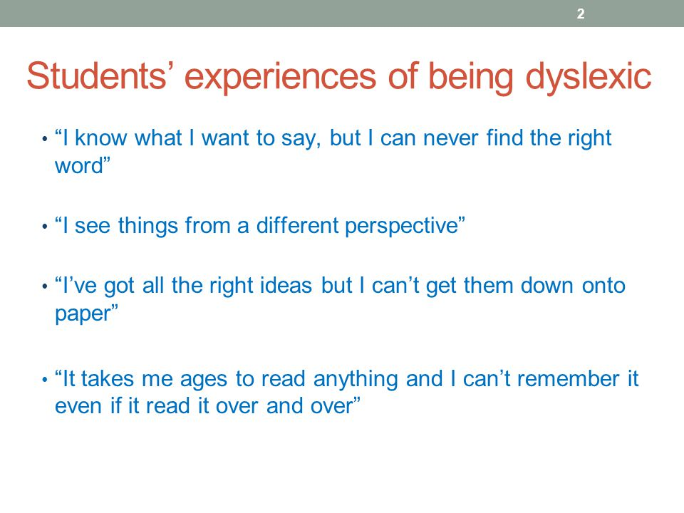 Students' experiences of being dyslexic I know what I want to say, but I can never find the right word I see things from a different perspective I've got all the right ideas but I can't get them down onto paper It takes me ages to read anything and I can't remember it even if it read it over and over 2