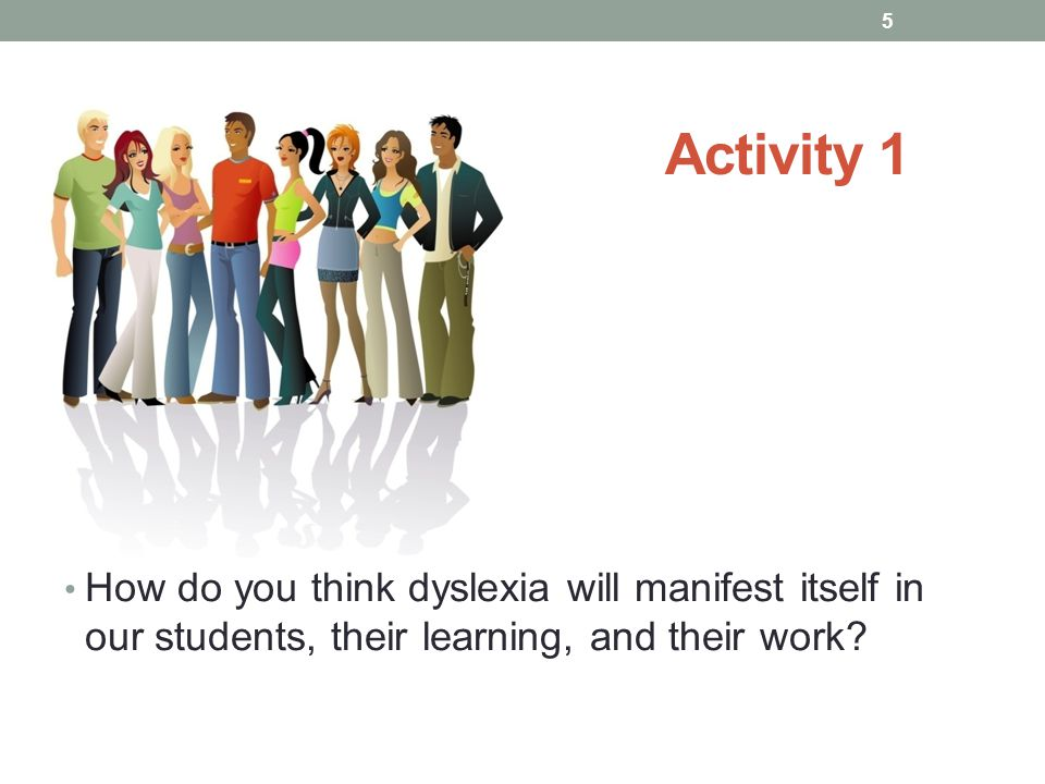 Activity 1 How do you think dyslexia will manifest itself in our students, their learning, and their work.