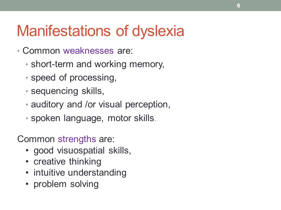 Manifestations of dyslexia Common weaknesses are: short-term and working memory, speed of processing, sequencing skills, auditory and /or visual perception, spoken language, motor skills.