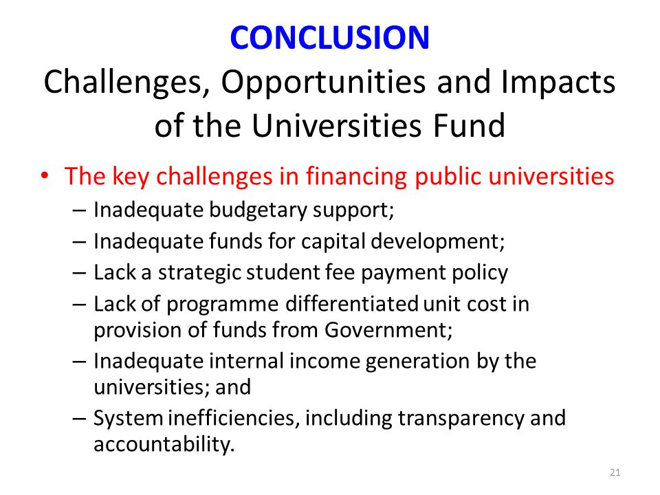 CONCLUSION Challenges, Opportunities and Impacts of the Universities Fund The key challenges in financing public universities – Inadequate budgetary s