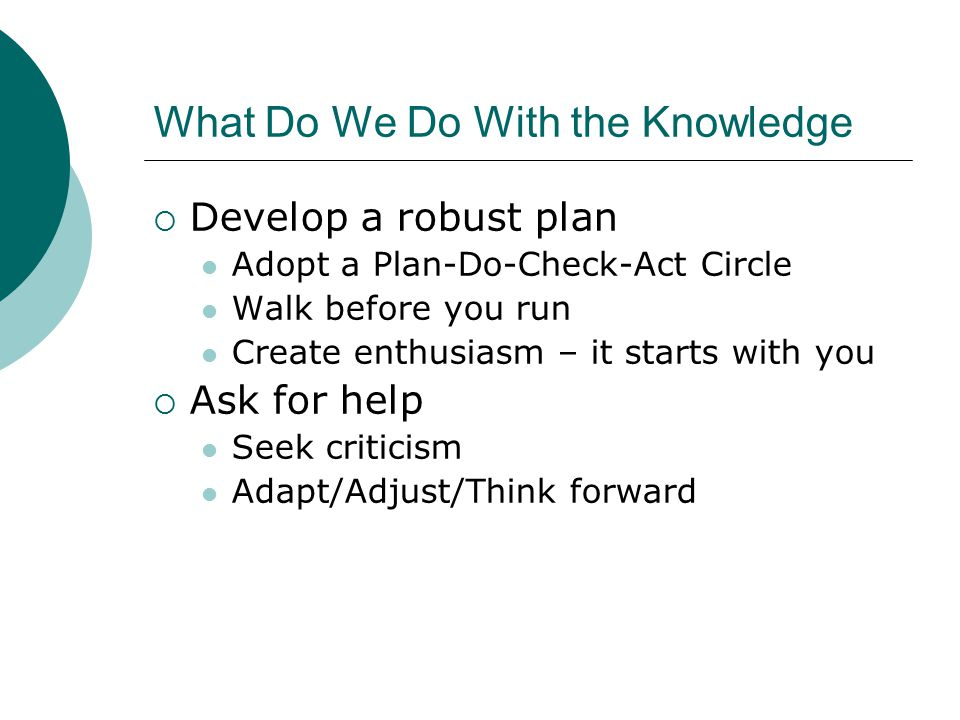 What Do We Do With the Knowledge  Develop a robust plan Adopt a Plan-Do-Check-Act Circle Walk before you run Create enthusiasm – it starts with you  Ask for help Seek criticism Adapt/Adjust/Think forward