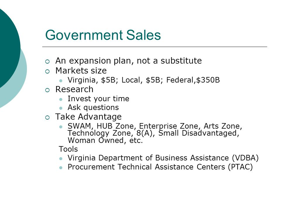 Government Sales  An expansion plan, not a substitute  Markets size Virginia, $5B; Local, $5B; Federal,$350B  Research Invest your time Ask questions  Take Advantage SWAM, HUB Zone, Enterprise Zone, Arts Zone, Technology Zone, 8(A), Small Disadvantaged, Woman Owned, etc.