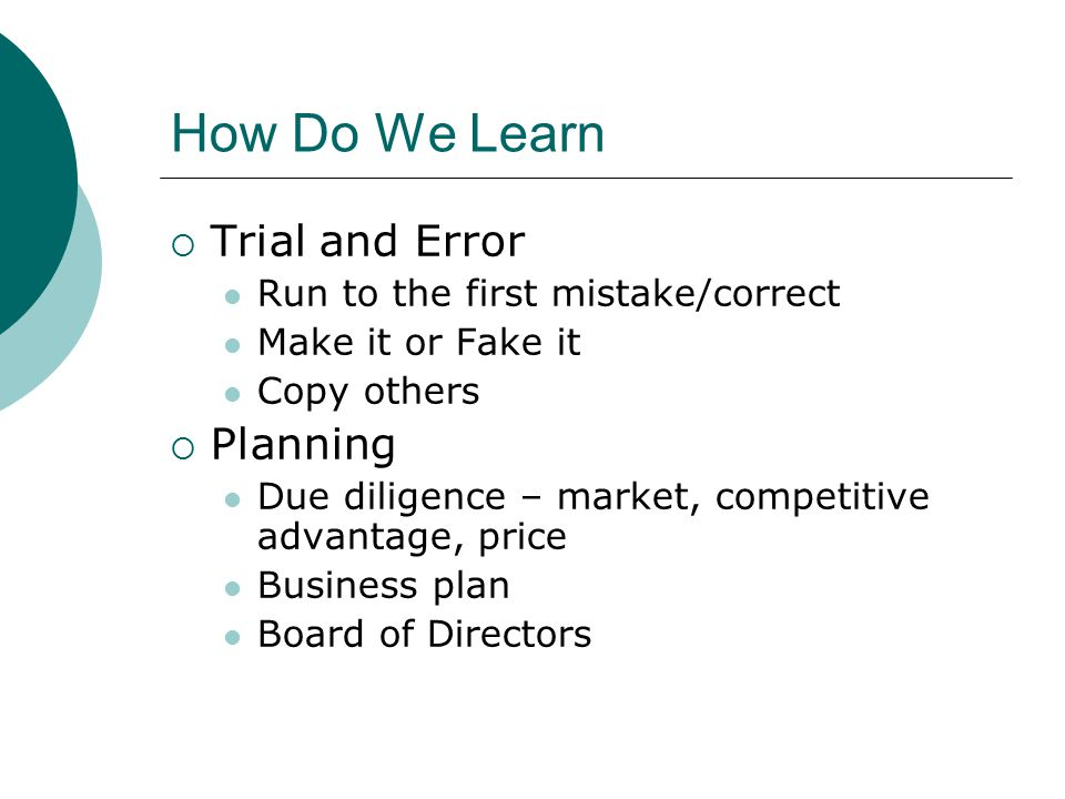 How Do We Learn  Trial and Error Run to the first mistake/correct Make it or Fake it Copy others  Planning Due diligence – market, competitive advantage, price Business plan Board of Directors