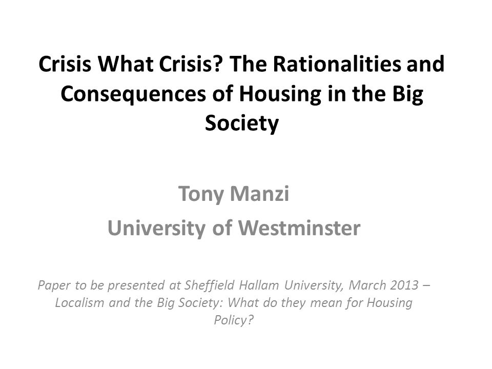 Crisis What Crisis? The Rationalities and Consequences of Housing in the Big Society Tony Manzi University of Westminster Paper to be presented at She