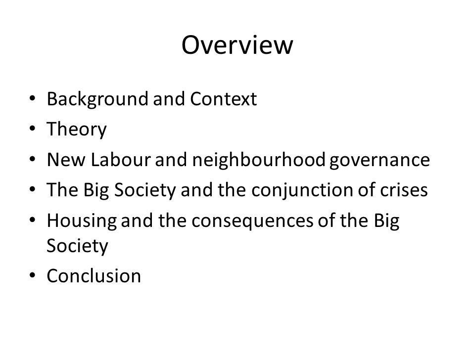 Overview Background and Context Theory New Labour and neighbourhood governance The Big Society and the conjunction of crises Housing and the consequences of the Big Society Conclusion