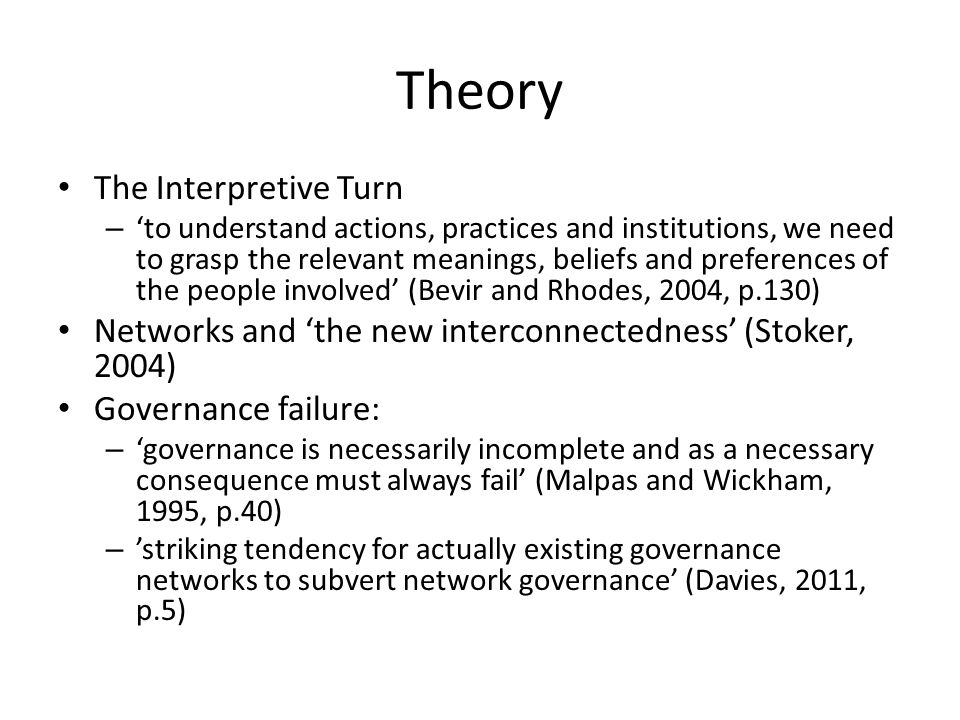 Theory The Interpretive Turn – 'to understand actions, practices and institutions, we need to grasp the relevant meanings, beliefs and preferences of the people involved' (Bevir and Rhodes, 2004, p.130) Networks and 'the new interconnectedness' (Stoker, 2004) Governance failure: – 'governance is necessarily incomplete and as a necessary consequence must always fail' (Malpas and Wickham, 1995, p.40) – 'striking tendency for actually existing governance networks to subvert network governance' (Davies, 2011, p.5)