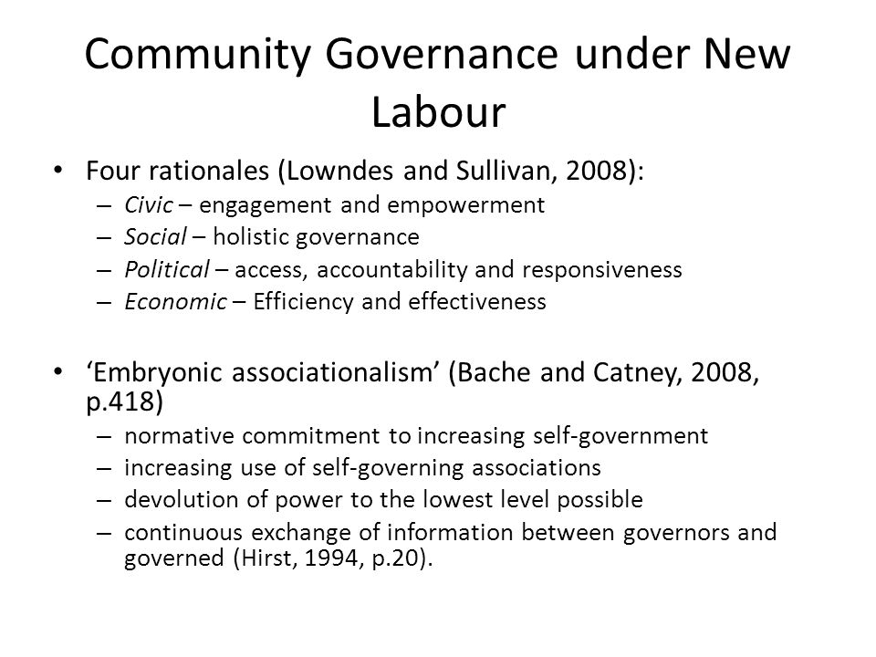 Community Governance under New Labour Four rationales (Lowndes and Sullivan, 2008): – Civic – engagement and empowerment – Social – holistic governance – Political – access, accountability and responsiveness – Economic – Efficiency and effectiveness 'Embryonic associationalism' (Bache and Catney, 2008, p.418) – normative commitment to increasing self-government – increasing use of self-governing associations – devolution of power to the lowest level possible – continuous exchange of information between governors and governed (Hirst, 1994, p.20).