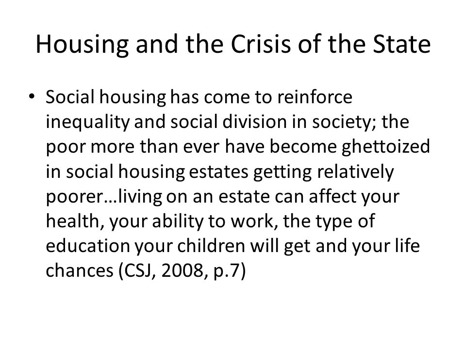 Housing and the Crisis of the State Social housing has come to reinforce inequality and social division in society; the poor more than ever have become ghettoized in social housing estates getting relatively poorer…living on an estate can affect your health, your ability to work, the type of education your children will get and your life chances (CSJ, 2008, p.7)