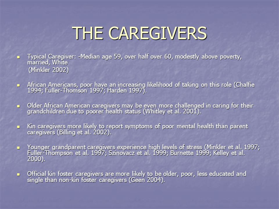 THE CAREGIVERS Typical Caregiver: -Median age 59, over half over 60, modestly above poverty, married, White Typical Caregiver: -Median age 59, over half over 60, modestly above poverty, married, White (Minkler 2002) (Minkler 2002) African Americans, poor have an increasing likelihood of taking on this role (Chalfie 1994; Fuller-Thomson 1997; Harden 1997).