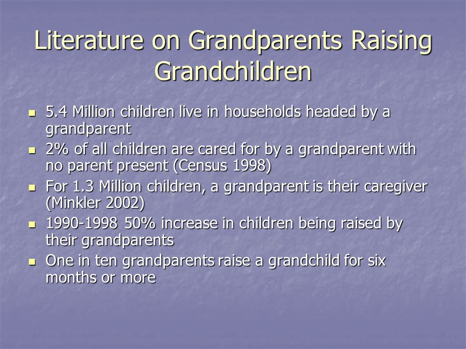 Literature on Grandparents Raising Grandchildren 5.4 Million children live in households headed by a grandparent 5.4 Million children live in househol