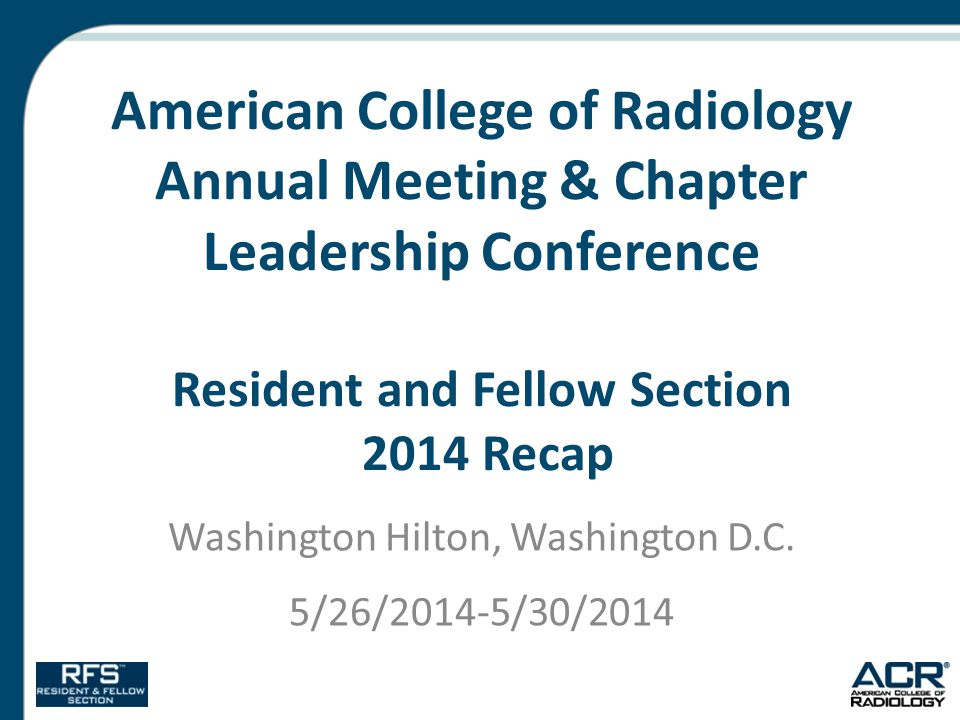 American College of Radiology Annual Meeting & Chapter Leadership Conference Resident and Fellow Section 2014 Recap Washington Hilton, Washington D.C.