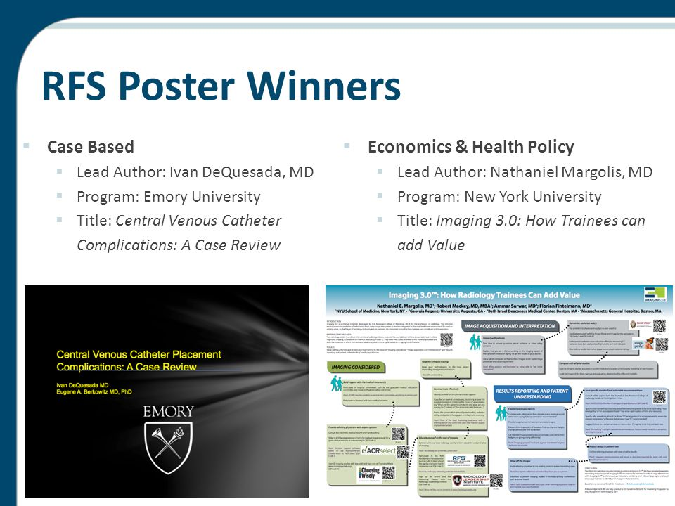RFS Poster Winners  Case Based  Lead Author: Ivan DeQuesada, MD  Program: Emory University  Title: Central Venous Catheter Complications: A Case Review  Economics & Health Policy  Lead Author: Nathaniel Margolis, MD  Program: New York University  Title: Imaging 3.0: How Trainees can add Value