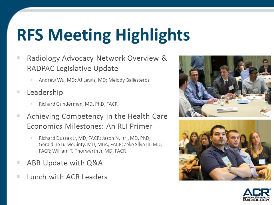 RFS Meeting Highlights  Radiology Advocacy Network Overview & RADPAC Legislative Update  Andrew Wu, MD; AJ Lewis, MD; Melody Ballesteros  Leadership  Richard Gunderman, MD, PhD, FACR  Achieving Competency in the Health Care Economics Milestones: An RLI Primer  Richard Duszak Jr, MD, FACR; Jason N.