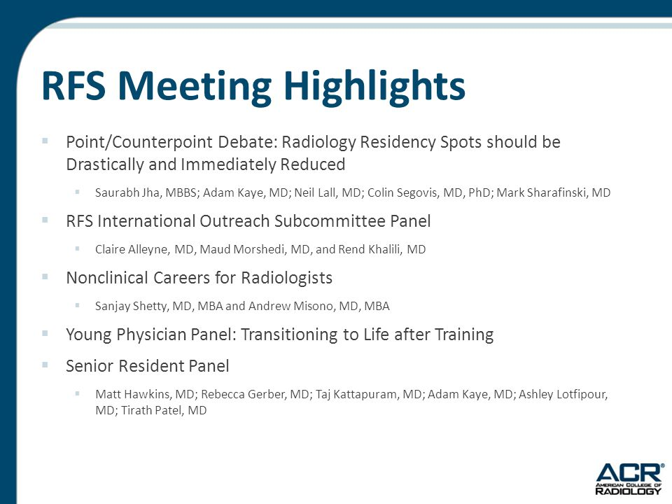 RFS Meeting Highlights  Point/Counterpoint Debate: Radiology Residency Spots should be Drastically and Immediately Reduced  Saurabh Jha, MBBS; Adam Kaye, MD; Neil Lall, MD; Colin Segovis, MD, PhD; Mark Sharafinski, MD  RFS International Outreach Subcommittee Panel  Claire Alleyne, MD, Maud Morshedi, MD, and Rend Khalili, MD  Nonclinical Careers for Radiologists  Sanjay Shetty, MD, MBA and Andrew Misono, MD, MBA  Young Physician Panel: Transitioning to Life after Training  Senior Resident Panel  Matt Hawkins, MD; Rebecca Gerber, MD; Taj Kattapuram, MD; Adam Kaye, MD; Ashley Lotfipour, MD; Tirath Patel, MD