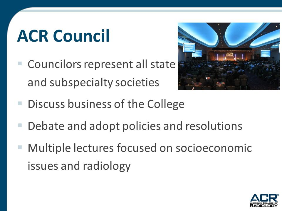 ACR Council  Councilors represent all state and subspecialty societies  Discuss business of the College  Debate and adopt policies and resolutions  Multiple lectures focused on socioeconomic issues and radiology