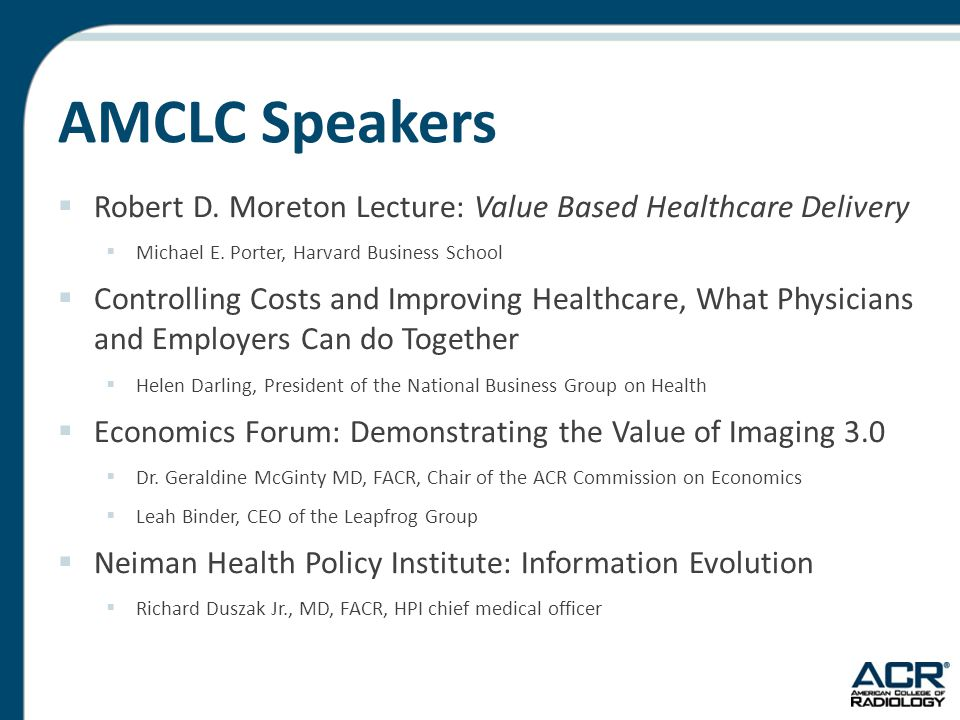 AMCLC Speakers  Robert D. Moreton Lecture: Value Based Healthcare Delivery  Michael E. Porter, Harvard Business School  Controlling Costs and Impro