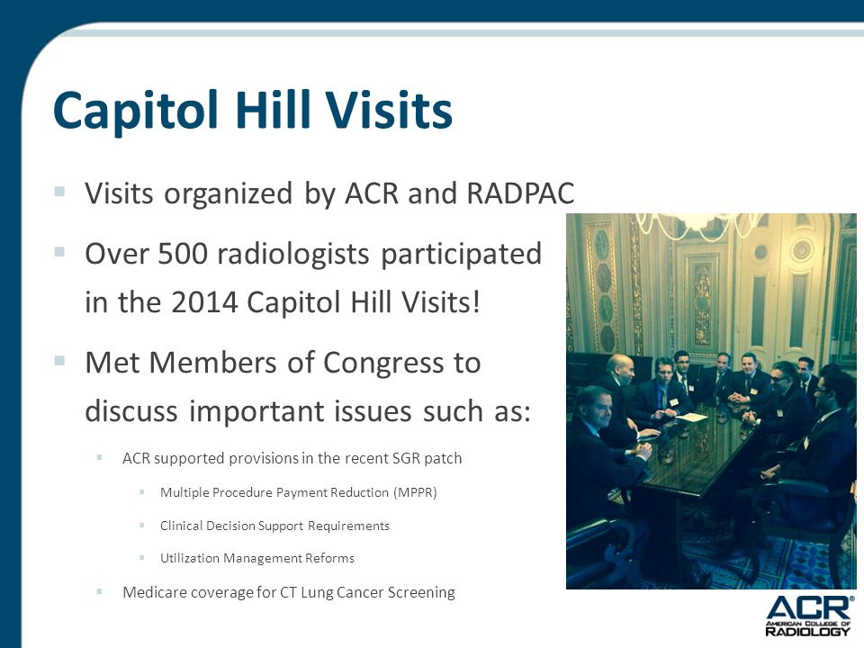 Capitol Hill Visits  Visits organized by ACR and RADPAC  Over 500 radiologists participated in the 2014 Capitol Hill Visits.