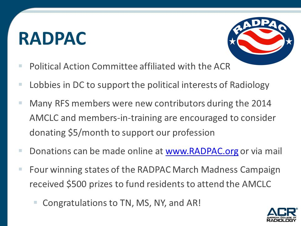 RADPAC  Political Action Committee affiliated with the ACR  Lobbies in DC to support the political interests of Radiology  Many RFS members were ne