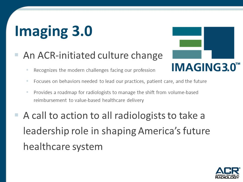 Imaging 3.0  An ACR-initiated culture change  Recognizes the modern challenges facing our profession  Focuses on behaviors needed to lead our practices, patient care, and the future  Provides a roadmap for radiologists to manage the shift from volume-based reimbursement to value-based healthcare delivery  A call to action to all radiologists to take a leadership role in shaping America's future healthcare system
