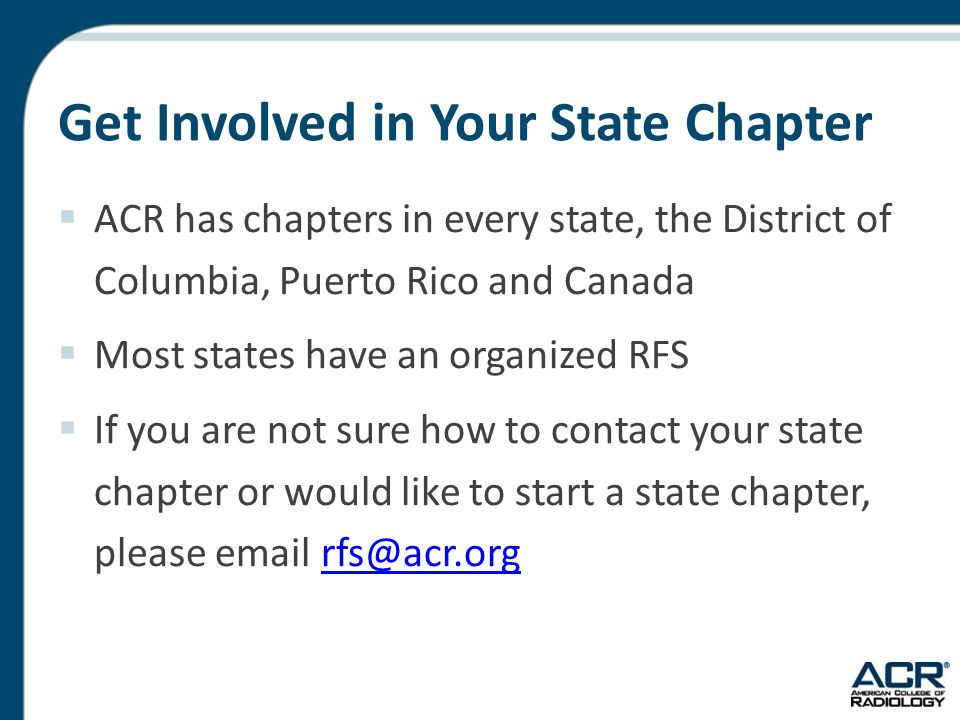 Get Involved in Your State Chapter  ACR has chapters in every state, the District of Columbia, Puerto Rico and Canada  Most states have an organized RFS  If you are not sure how to contact your state chapter or would like to start a state chapter, please email rfs@acr.orgrfs@acr.org
