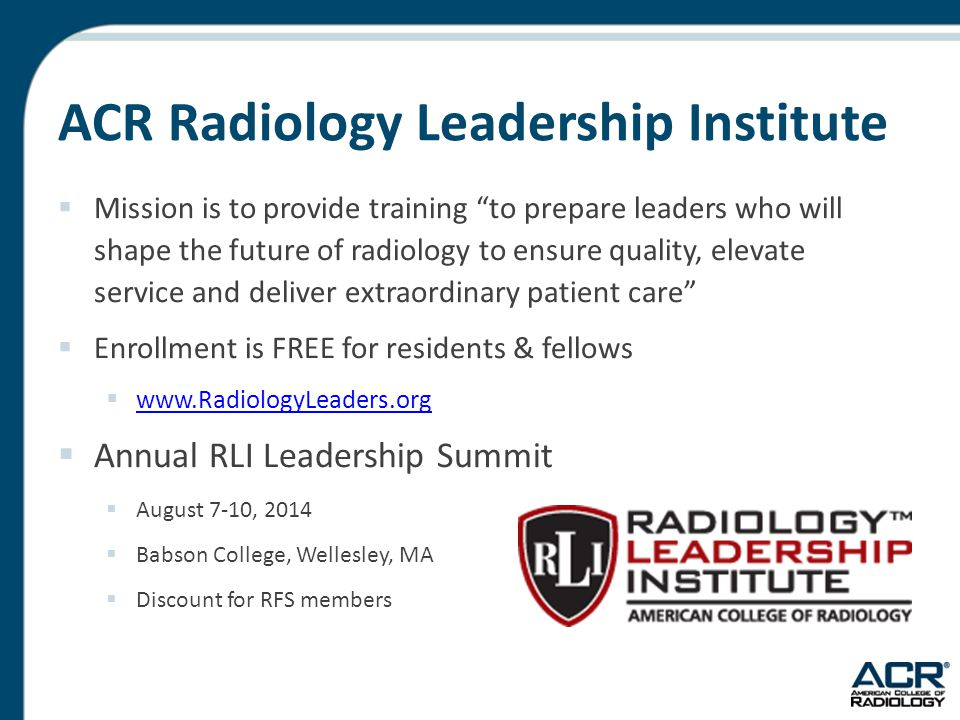 ACR Radiology Leadership Institute  Mission is to provide training to prepare leaders who will shape the future of radiology to ensure quality, elevate service and deliver extraordinary patient care  Enrollment is FREE for residents & fellows  www.RadiologyLeaders.org www.RadiologyLeaders.org  Annual RLI Leadership Summit  August 7-10, 2014  Babson College, Wellesley, MA  Discount for RFS members