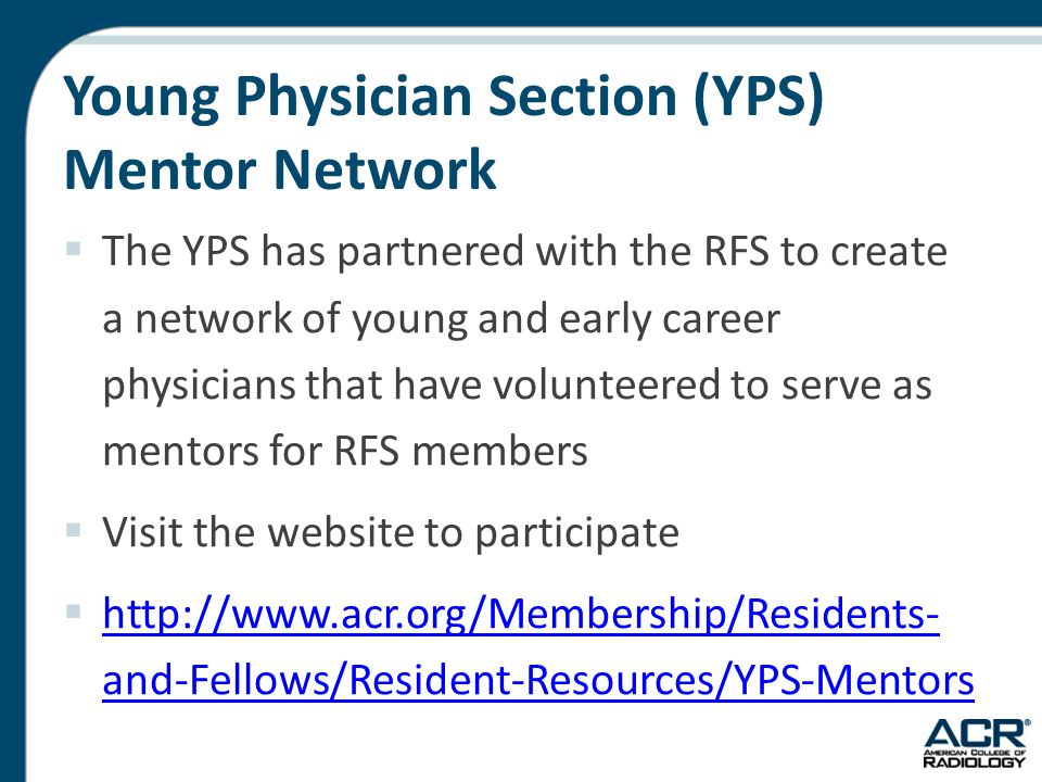 Young Physician Section (YPS) Mentor Network  The YPS has partnered with the RFS to create a network of young and early career physicians that have volunteered to serve as mentors for RFS members  Visit the website to participate  http://www.acr.org/Membership/Residents- and-Fellows/Resident-Resources/YPS-Mentors
