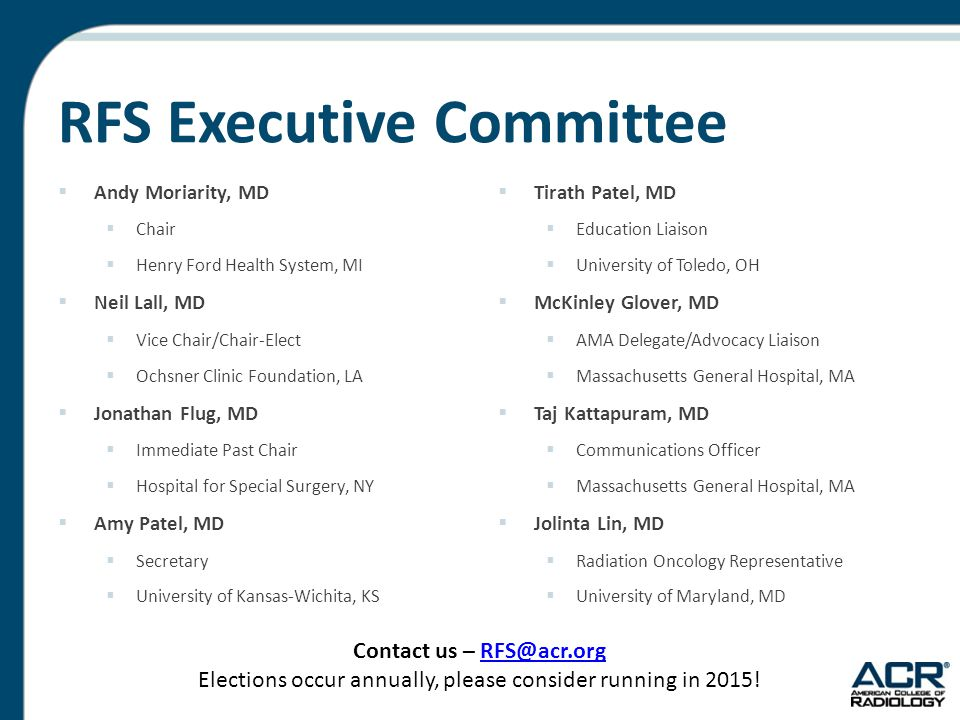 RFS Executive Committee  Andy Moriarity, MD  Chair  Henry Ford Health System, MI  Neil Lall, MD  Vice Chair/Chair-Elect  Ochsner Clinic Foundation, LA  Jonathan Flug, MD  Immediate Past Chair  Hospital for Special Surgery, NY  Amy Patel, MD  Secretary  University of Kansas-Wichita, KS  Tirath Patel, MD  Education Liaison  University of Toledo, OH  McKinley Glover, MD  AMA Delegate/Advocacy Liaison  Massachusetts General Hospital, MA  Taj Kattapuram, MD  Communications Officer  Massachusetts General Hospital, MA  Jolinta Lin, MD  Radiation Oncology Representative  University of Maryland, MD Contact us – RFS@acr.orgRFS@acr.org Elections occur annually, please consider running in 2015!