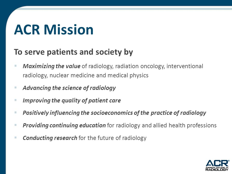 ACR Overview  Over 34,000 members  Organizes activities by five pillars of excellence  Advocacy  Clinical Research  Economics  Education  Quality and Safety  Oversees accreditation  Publishes the JACR & ACR Appropriateness Criteria®  Promotes Image Wisely & Image Gently campaigns  Administers the AIRP (former AFIP), Radiology Leadership Institute and other CME activities