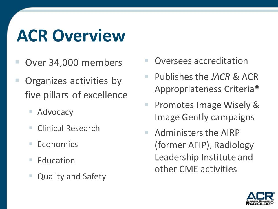 ACR Overview  Over 34,000 members  Organizes activities by five pillars of excellence  Advocacy  Clinical Research  Economics  Education  Quality and Safety  Oversees accreditation  Publishes the JACR & ACR Appropriateness Criteria®  Promotes Image Wisely & Image Gently campaigns  Administers the AIRP (former AFIP), Radiology Leadership Institute and other CME activities