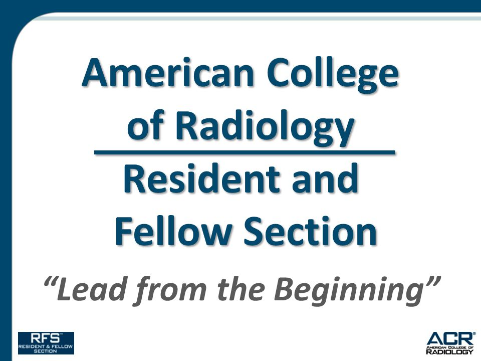Resident & Fellow Section (RFS)  http://rfs.acr.org http://rfs.acr.org  All radiology residents are automatically free members during training  The largest and most active RFS section among radiology organizations  Represents the future of the ACR and our profession  Focuses on education & resources for residents  RFS e-news  RFS Toolkit  ACR RFS Fellowships  Business Concepts in Radiology Lecture Series  Health Policy Milestones in Modern America  Resident and Fellow Journal Club