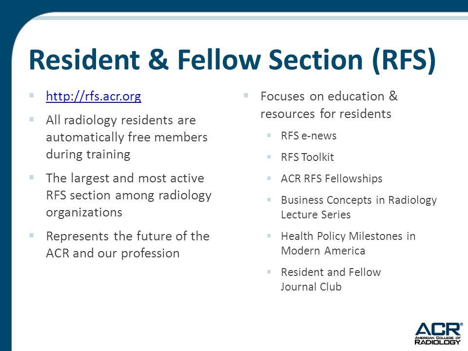 Resident & Fellow Section (RFS)  http://rfs.acr.org http://rfs.acr.org  All radiology residents are automatically free members during training  The