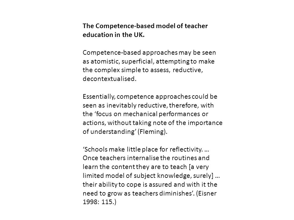 The Competence-based model of teacher education in the UK. Competence-based approaches may be seen as atomistic, superficial, attempting to make the c