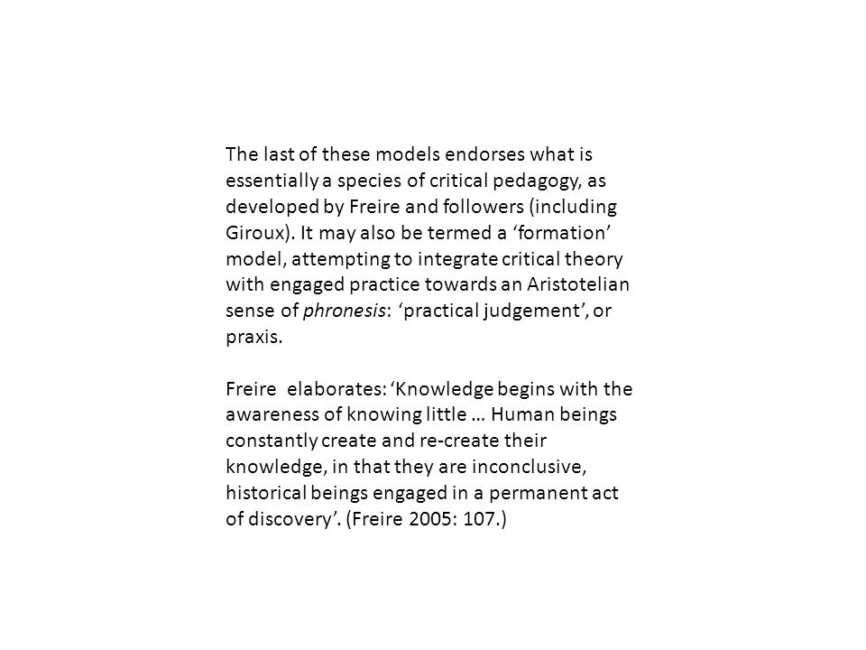 The last of these models endorses what is essentially a species of critical pedagogy, as developed by Freire and followers (including Giroux). It may